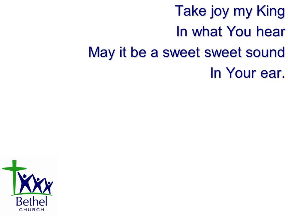 Take joy my King In what You hear May it be a sweet sweet sound In Your ear.