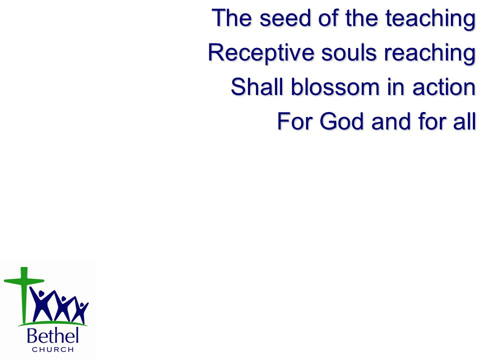 The seed of the teaching Receptive souls reaching Shall blossom in action For God and for all