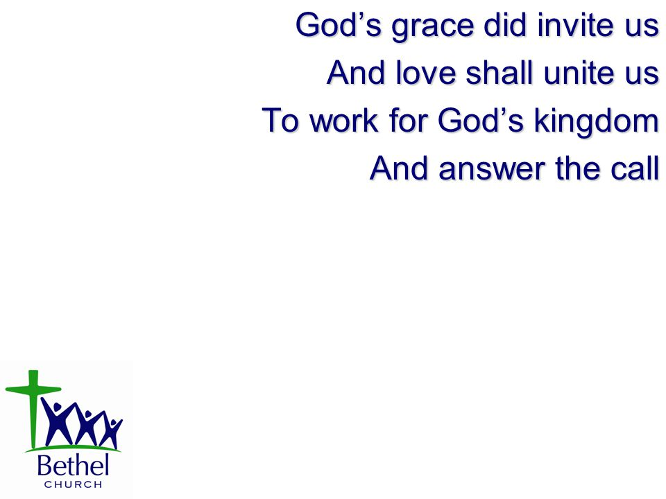 God's grace did invite us And love shall unite us To work for God's kingdom And answer the call