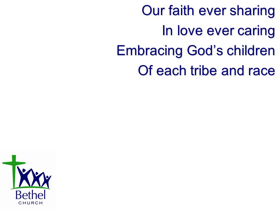 Our faith ever sharing In love ever caring Embracing God's children Of each tribe and race