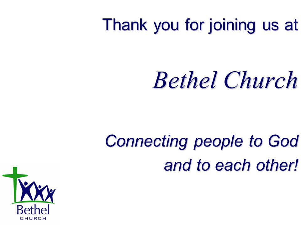 Thank you for joining us at Bethel Church Connecting people to God and to each other!