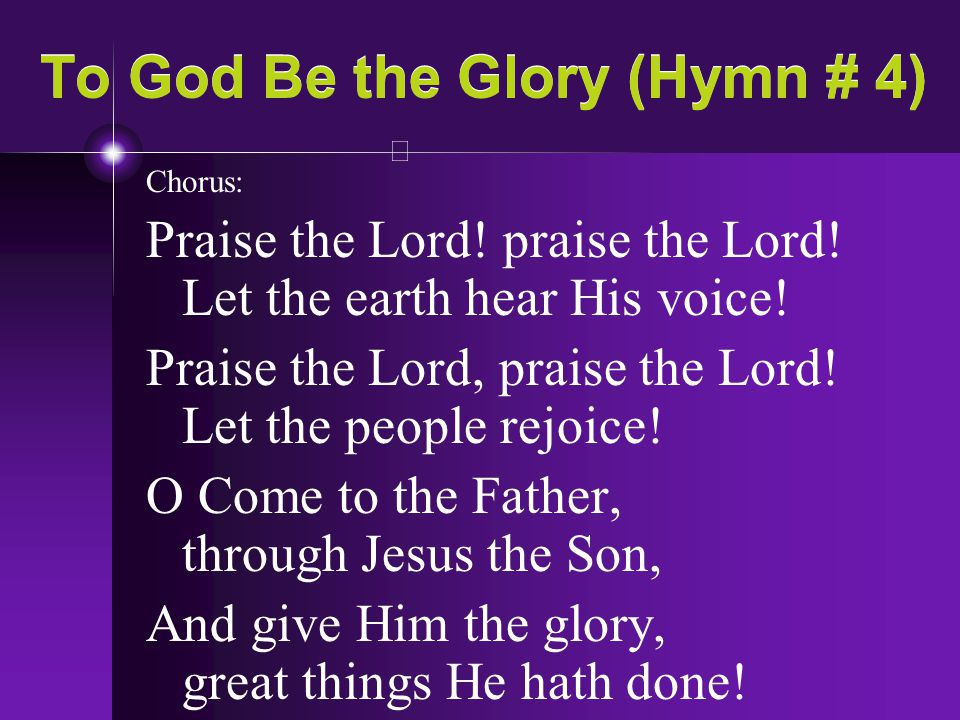 To God Be the Glory (Hymn # 4) Chorus: Praise the Lord! praise the Lord! Let the earth hear His voice! Praise the Lord, praise the Lord! Let the peopl