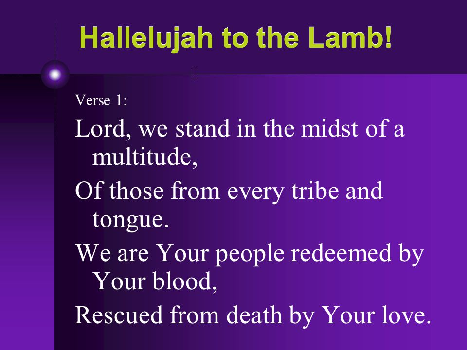 Hallelujah to the Lamb! Verse 1: Lord, we stand in the midst of a multitude, Of those from every tribe and tongue. We are Your people redeemed by Your