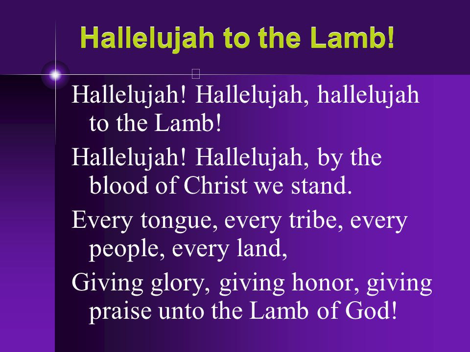 Hallelujah to the Lamb! Hallelujah! Hallelujah, hallelujah to the Lamb! Hallelujah! Hallelujah, by the blood of Christ we stand. Every tongue, every t
