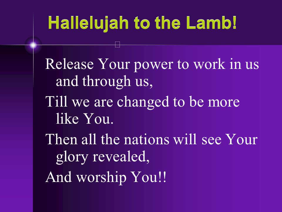 Hallelujah to the Lamb! Release Your power to work in us and through us, Till we are changed to be more like You. Then all the nations will see Your g