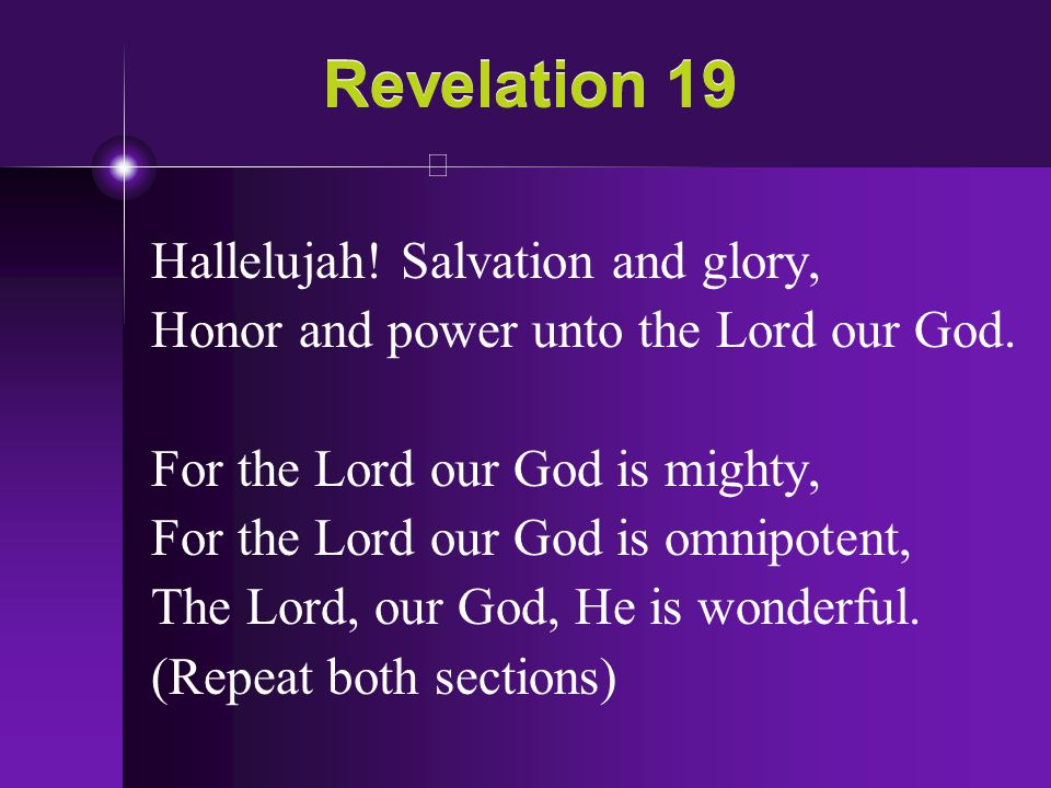Revelation 19 Hallelujah! Salvation and glory, Honor and power unto the Lord our God. For the Lord our God is mighty, For the Lord our God is omnipote