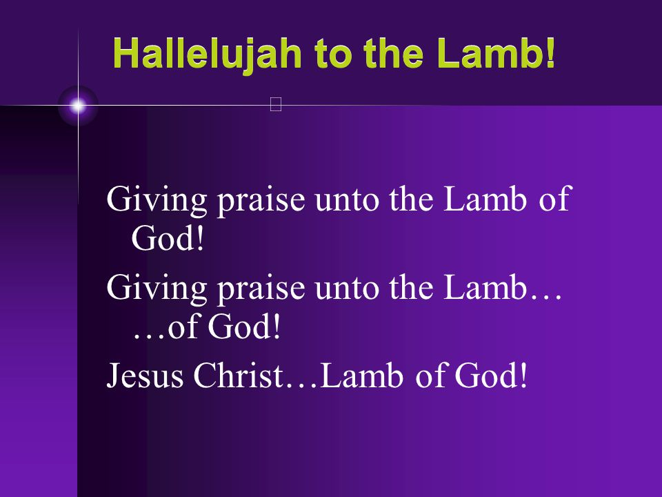 Hallelujah to the Lamb! Giving praise unto the Lamb of God! Giving praise unto the Lamb… …of God! Jesus Christ…Lamb of God!