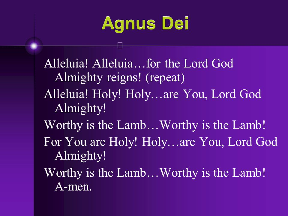 Agnus Dei Alleluia! Alleluia…for the Lord God Almighty reigns! (repeat) Alleluia! Holy! Holy…are You, Lord God Almighty! Worthy is the Lamb…Worthy is