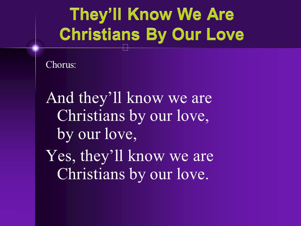 They'll Know We Are Christians By Our Love Chorus: And they'll know we are Christians by our love, by our love, Yes, they'll know we are Christians by