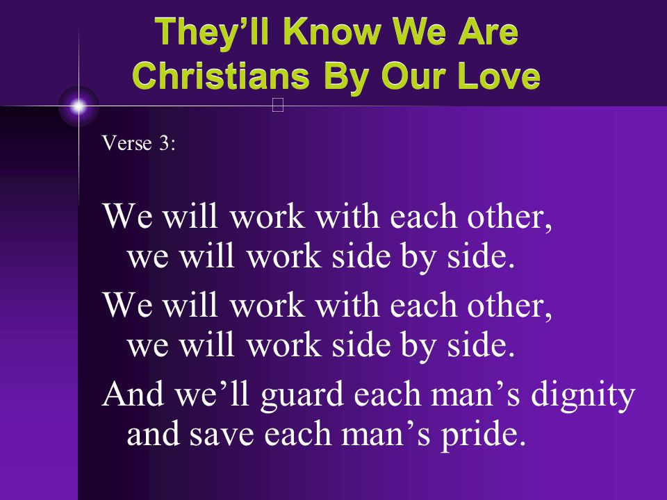 They'll Know We Are Christians By Our Love Verse 3: We will work with each other, we will work side by side. And we'll guard each man's dignity and sa