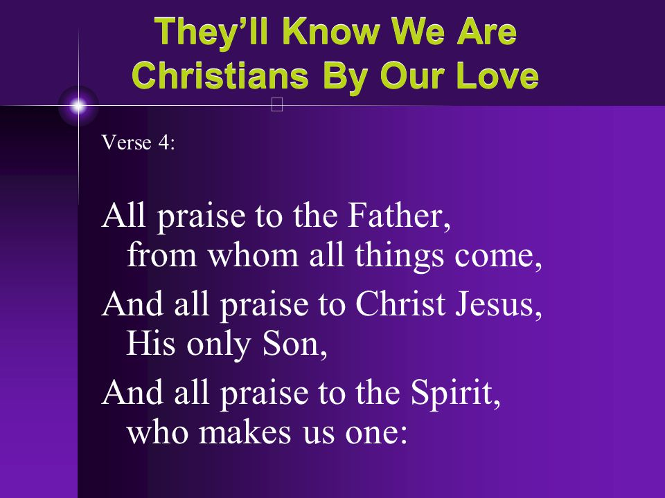 They'll Know We Are Christians By Our Love Verse 4: All praise to the Father, from whom all things come, And all praise to Christ Jesus, His only Son,