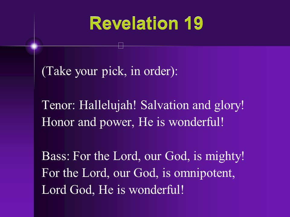 Revelation 19 (Take your pick, in order): Tenor: Hallelujah! Salvation and glory! Honor and power, He is wonderful! Bass: For the Lord, our God, is mi