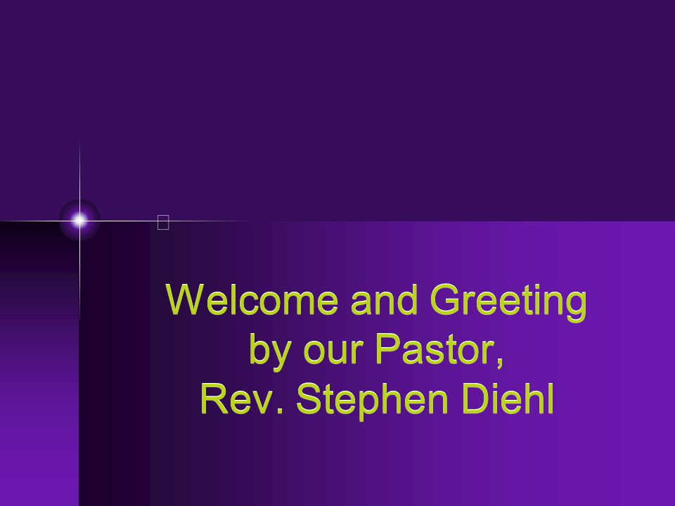 Welcome and Greeting by our Pastor, Rev. Stephen Diehl