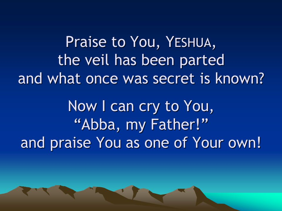 Praise to You, Y ESHUA, the veil has been parted and what once was secret is known.