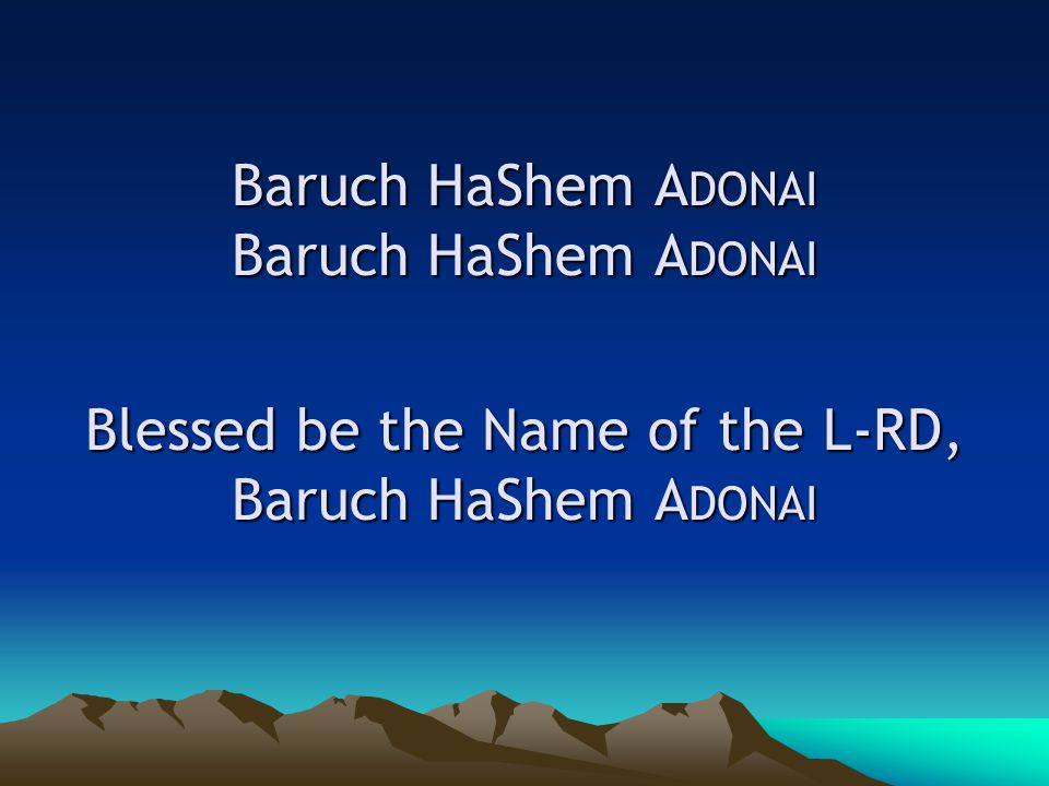 Baruch HaShem A DONAI Baruch HaShem A DONAI Blessed be the Name of the L-RD, Baruch HaShem A DONAI