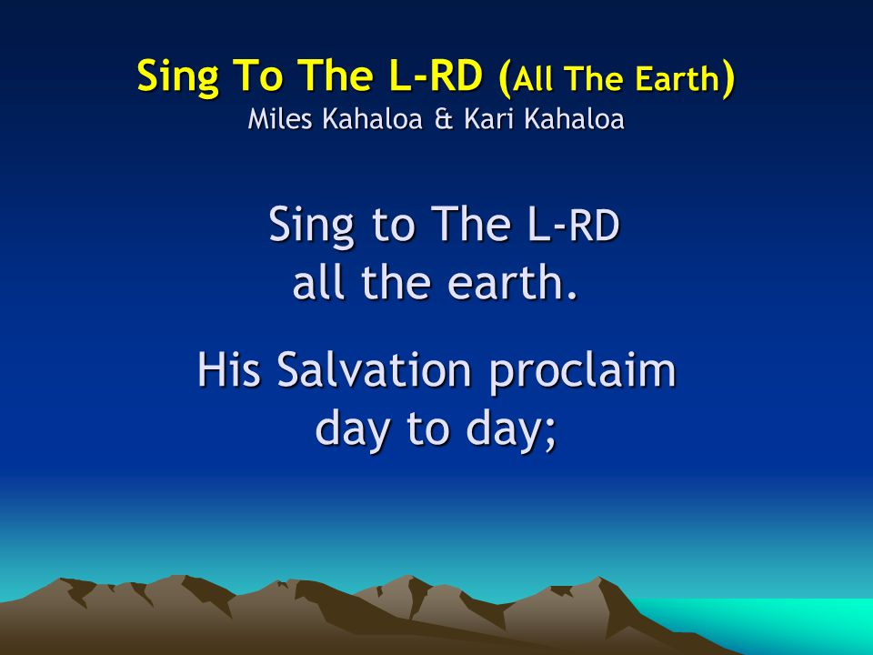 Sing To The L-RD ( All The Earth ) Miles Kahaloa & Kari Kahaloa Sing to The L- RD all the earth.