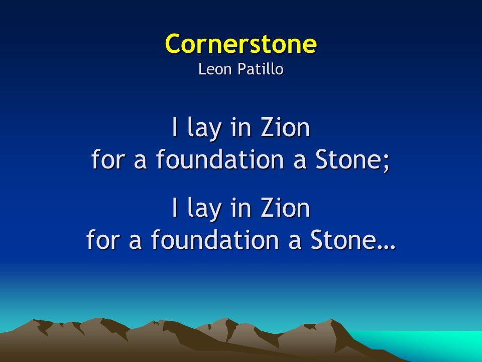 I lay in Zion for a foundation a Stone; I lay in Zion for a foundation a Stone…