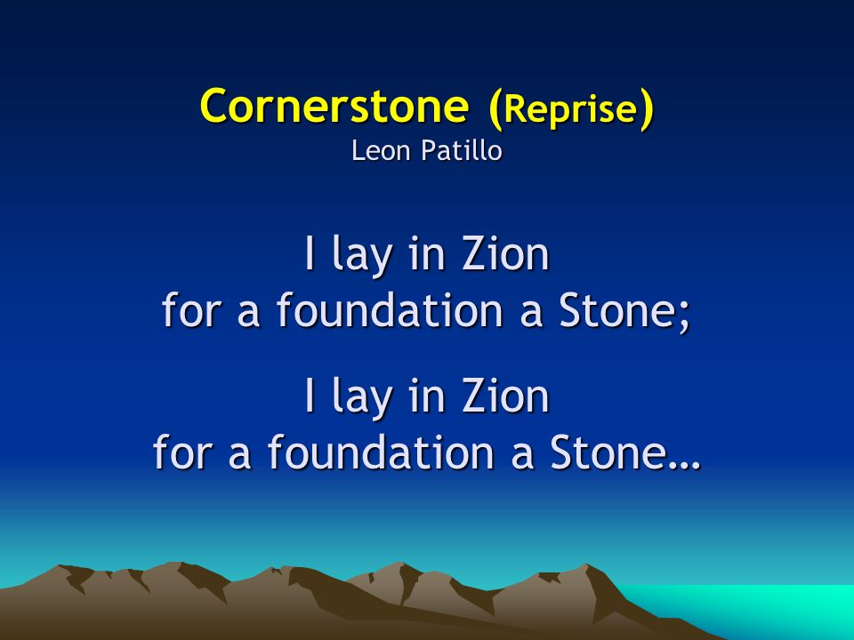Cornerstone ( Reprise ) Leon Patillo I lay in Zion for a foundation a Stone; I lay in Zion for a foundation a Stone…