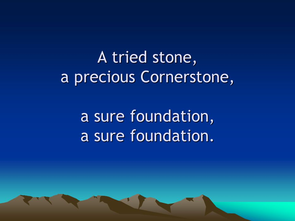 A tried stone, a precious Cornerstone, a sure foundation, a sure foundation.