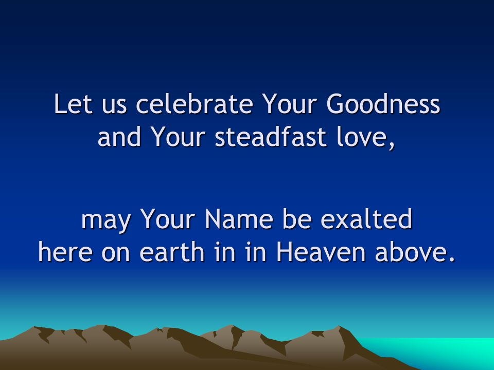 Let us celebrate Your Goodness and Your steadfast love, may Your Name be exalted here on earth in in Heaven above.