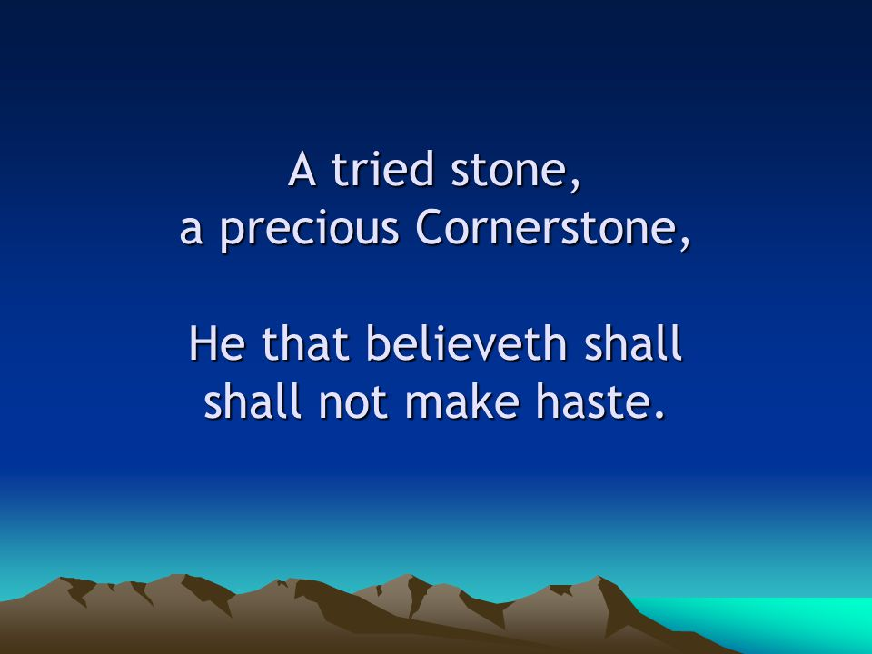 A tried stone, a precious Cornerstone, He that believeth shall shall not make haste.