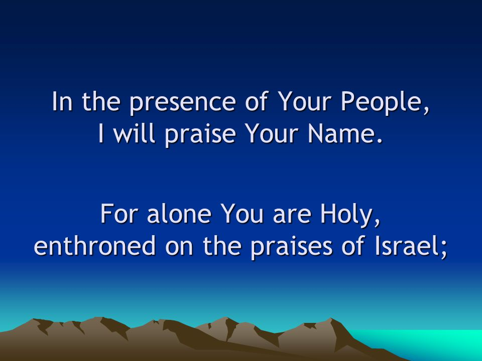 In the presence of Your People, I will praise Your Name.