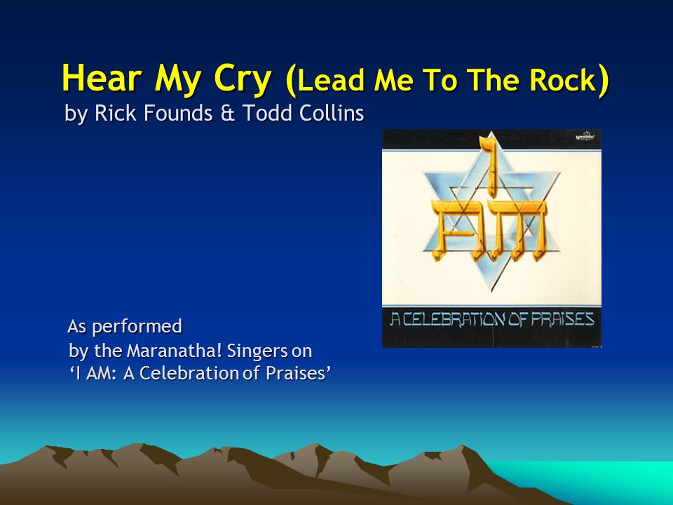Hear My Cry ( Lead Me To The Rock ) by Rick Founds & Todd Collins As performed by the Maranatha.