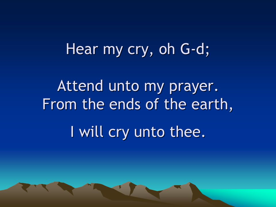 Hear my cry, oh G-d; Attend unto my prayer. From the ends of the earth, I will cry unto thee.