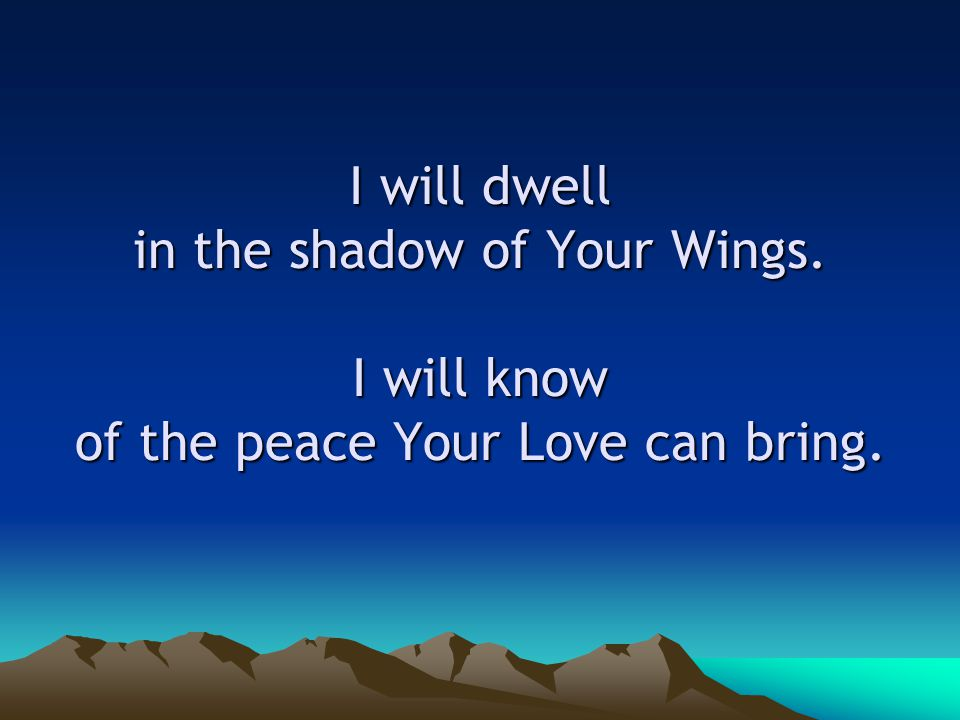 I will dwell in the shadow of Your Wings. I will know of the peace Your Love can bring.
