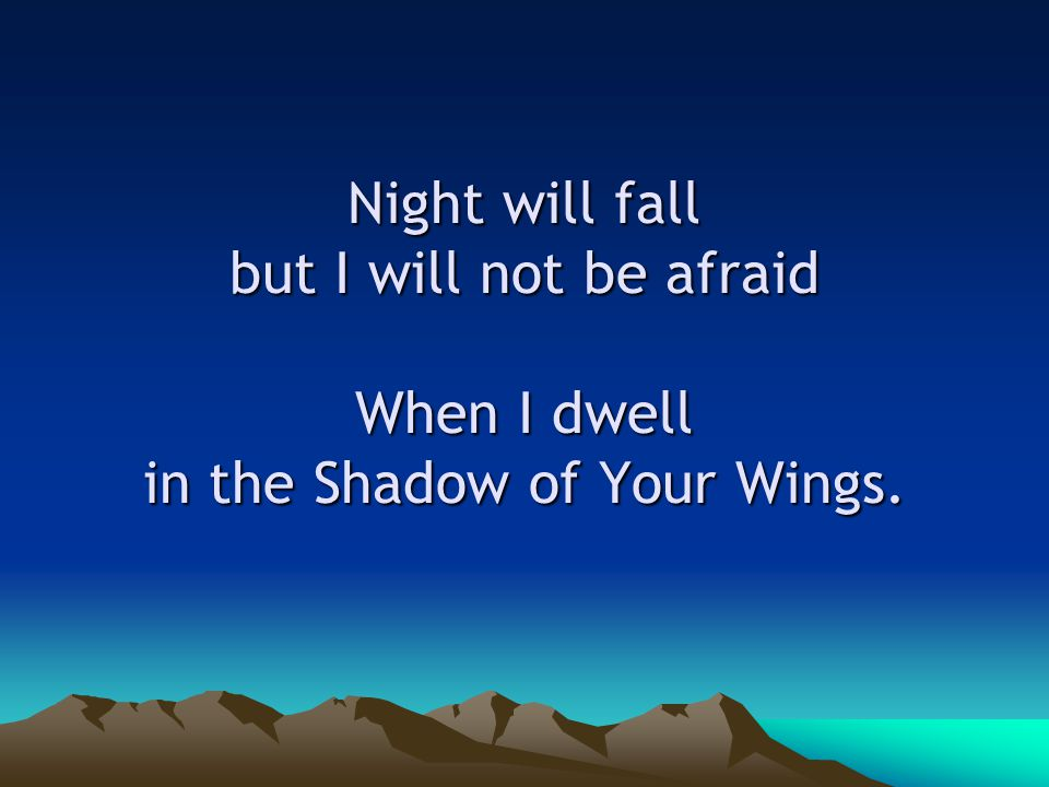 Night will fall but I will not be afraid When I dwell in the Shadow of Your Wings.
