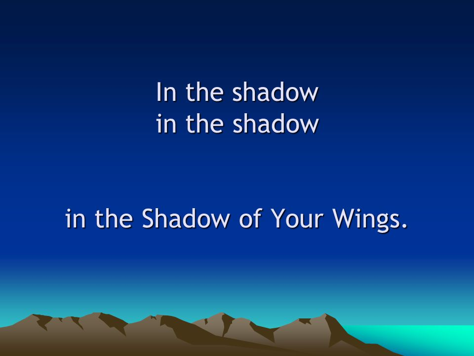 In the shadow in the shadow in the Shadow of Your Wings.