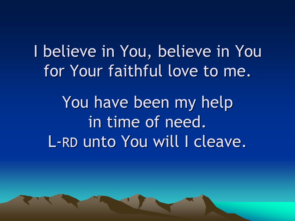 I believe in You, believe in You for Your faithful love to me.