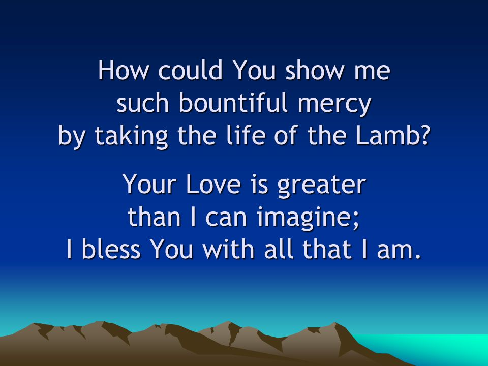 How could You show me such bountiful mercy by taking the life of the Lamb.