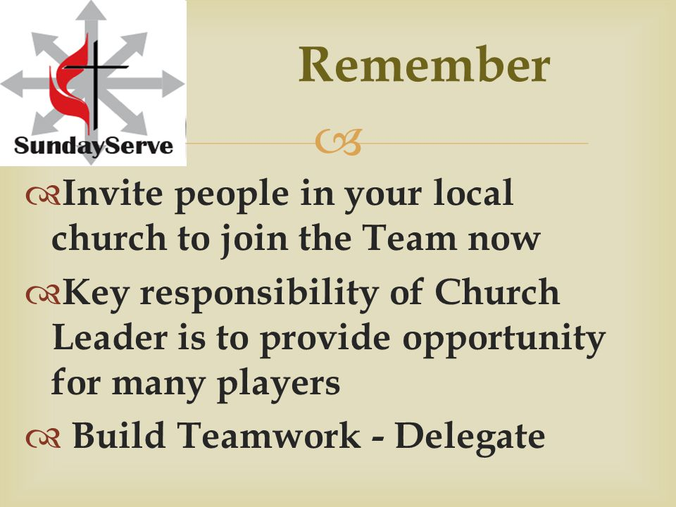  Remember  Invite people in your local church to join the Team now  Key responsibility of Church Leader is to provide opportunity for many players  Build Teamwork - Delegate