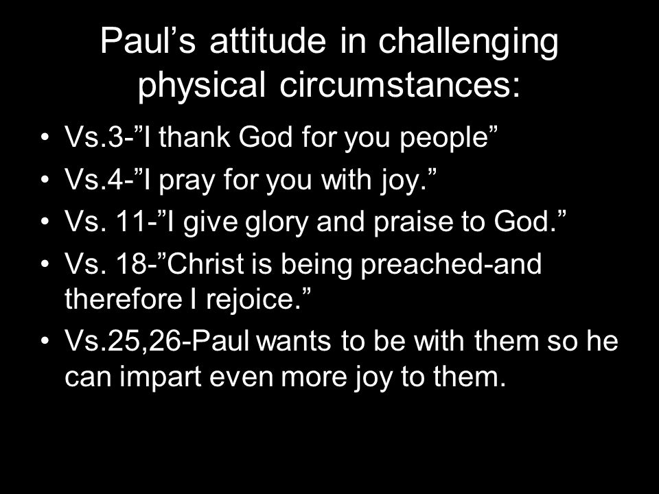 Paul's attitude in challenging physical circumstances: Vs.3- I thank God for you people Vs.4- I pray for you with joy. Vs.