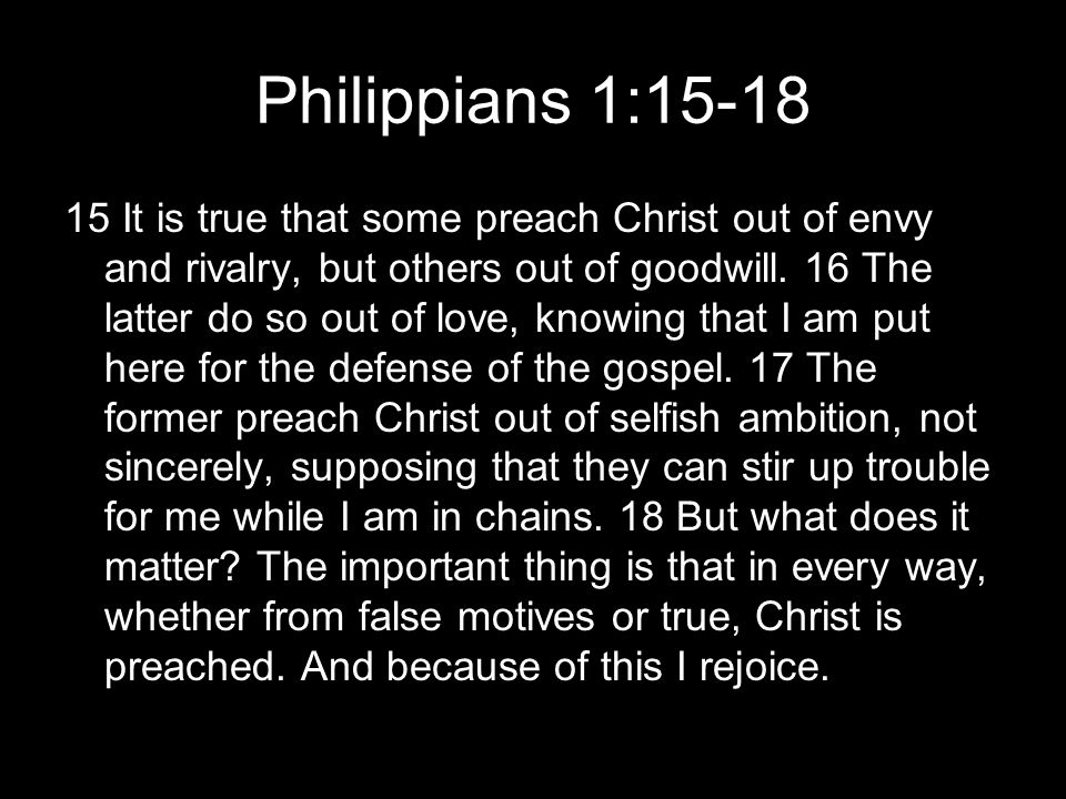 Philippians 1:15-18 15 It is true that some preach Christ out of envy and rivalry, but others out of goodwill.