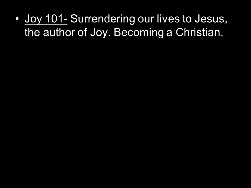 Joy 101- Surrendering our lives to Jesus, the author of Joy. Becoming a Christian.