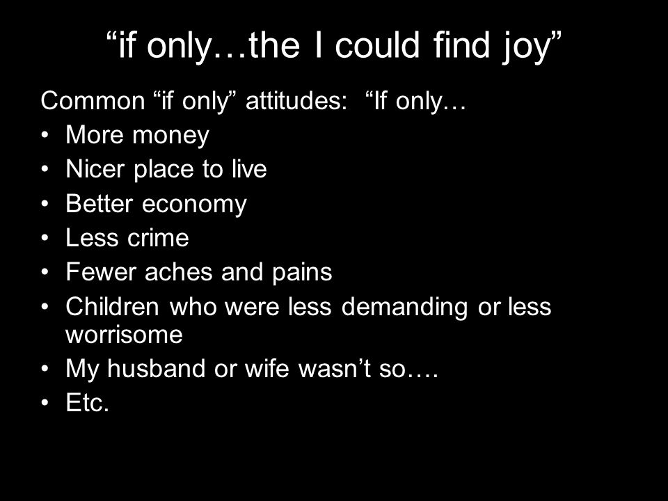 if only…the I could find joy Common if only attitudes: If only… More money Nicer place to live Better economy Less crime Fewer aches and pains Children who were less demanding or less worrisome My husband or wife wasn't so….