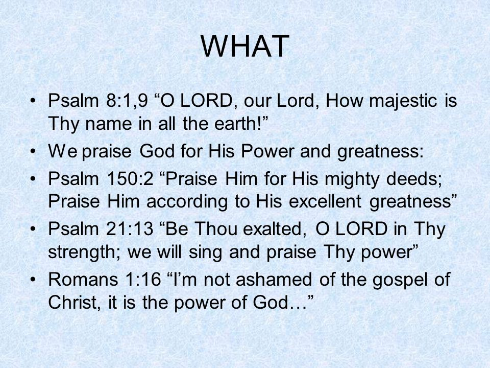 WHAT Psalm 8:1,9 O LORD, our Lord, How majestic is Thy name in all the earth! We praise God for His Power and greatness: Psalm 150:2 Praise Him for His mighty deeds; Praise Him according to His excellent greatness Psalm 21:13 Be Thou exalted, O LORD in Thy strength; we will sing and praise Thy power Romans 1:16 I'm not ashamed of the gospel of Christ, it is the power of God…