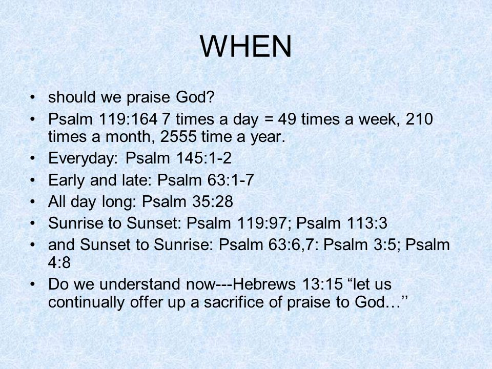 WHEN should we praise God.