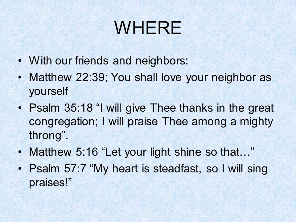 WHERE With our friends and neighbors: Matthew 22:39; You shall love your neighbor as yourself Psalm 35:18 I will give Thee thanks in the great congregation; I will praise Thee among a mighty throng .