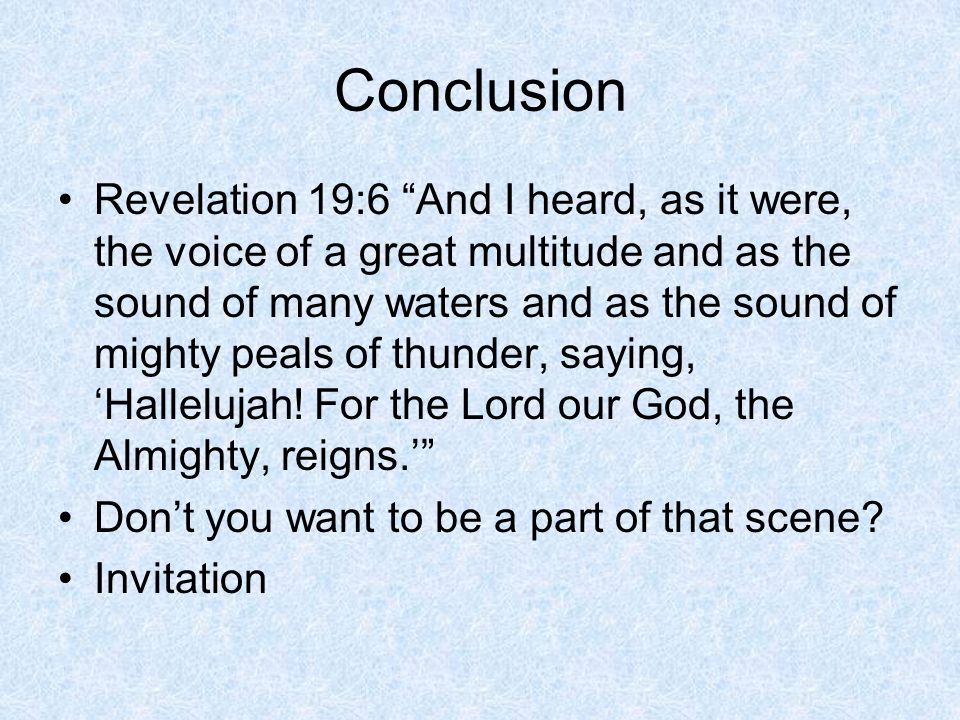 Conclusion Revelation 19:6 And I heard, as it were, the voice of a great multitude and as the sound of many waters and as the sound of mighty peals of thunder, saying, 'Hallelujah.