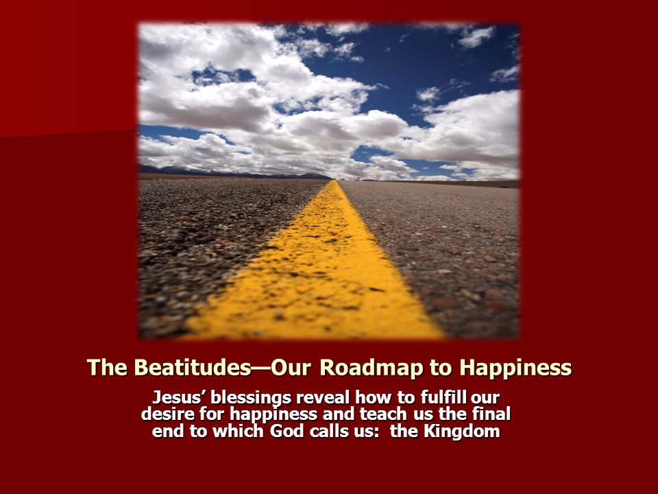 The Beatitudes—Our Roadmap to Happiness Jesus' blessings reveal how to fulfill our desire for happiness and teach us the final end to which God calls
