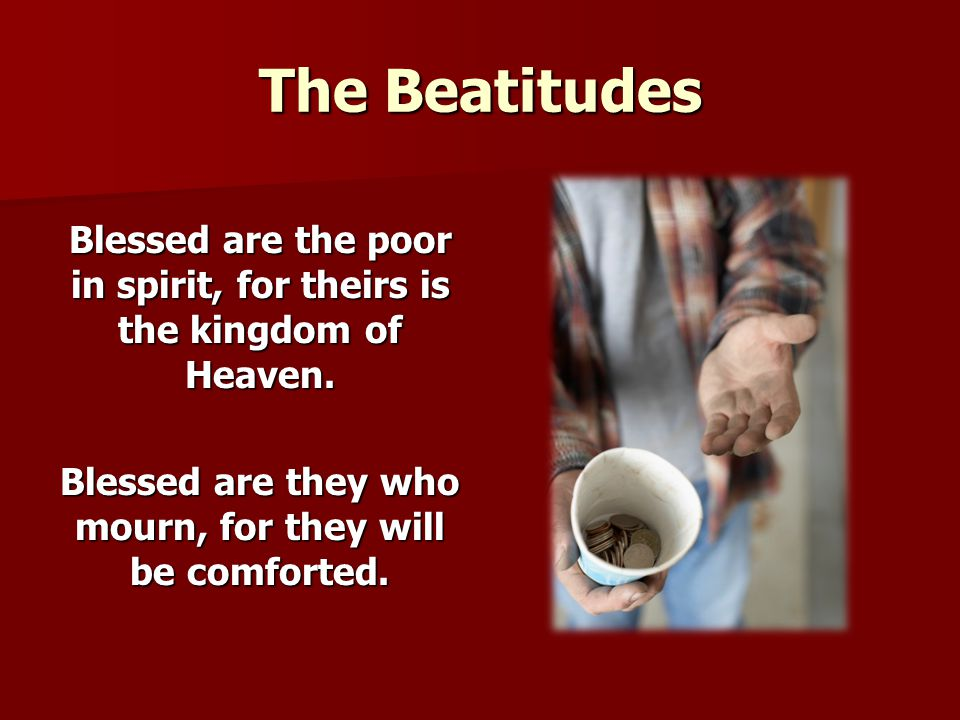 The Beatitudes Blessed are the poor in spirit, for theirs is the kingdom of Heaven. Blessed are they who mourn, for they will be comforted.
