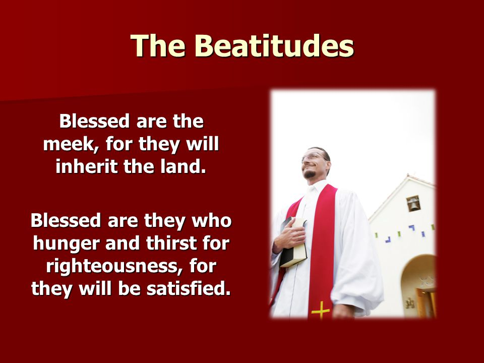 The Beatitudes Blessed are the meek, for they will inherit the land. Blessed are they who hunger and thirst for righteousness, for they will be satisf