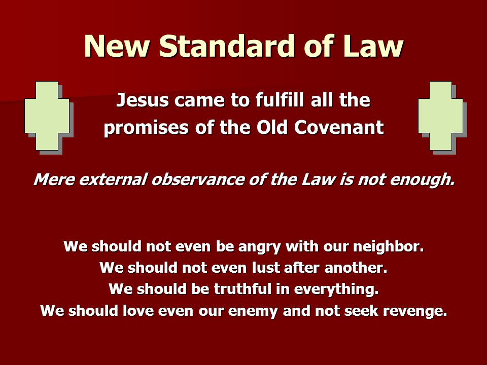 New Standard of Law Jesus came to fulfill all the promises of the Old Covenant Mere external observance of the Law is not enough. We should not even b
