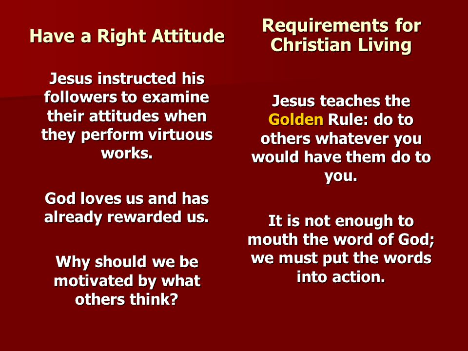 Have a Right Attitude Jesus instructed his followers to examine their attitudes when they perform virtuous works. God loves us and has already rewarde