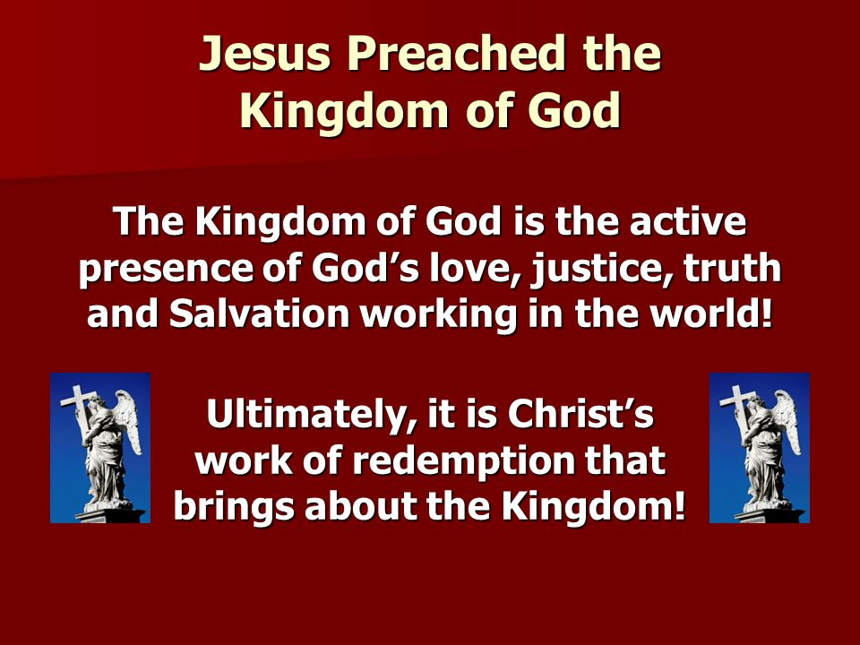 Jesus Preached the Kingdom of God The Kingdom of God is the active presence of God's love, justice, truth and Salvation working in the world! Ultimate