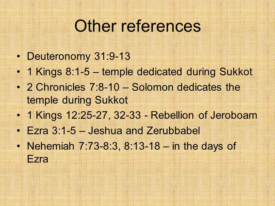 Other references Deuteronomy 31:9-13 1 Kings 8:1-5 – temple dedicated during Sukkot 2 Chronicles 7:8-10 – Solomon dedicates the temple during Sukkot 1 Kings 12:25-27, 32-33 - Rebellion of Jeroboam Ezra 3:1-5 – Jeshua and Zerubbabel Nehemiah 7:73-8:3, 8:13-18 – in the days of Ezra