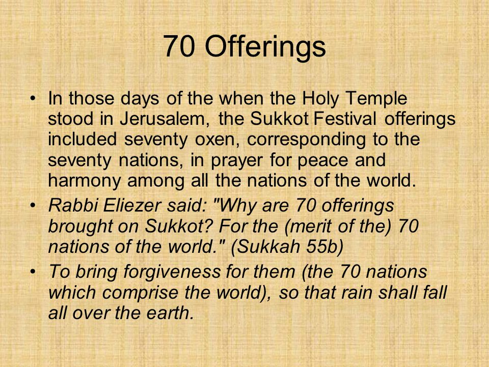 70 Offerings In those days of the when the Holy Temple stood in Jerusalem, the Sukkot Festival offerings included seventy oxen, corresponding to the seventy nations, in prayer for peace and harmony among all the nations of the world.